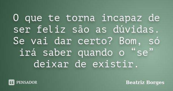 """O que te torna incapaz de ser feliz são as dúvidas. Se vai dar certo? Bom, só irá saber quando o """"se"""" deixar de existir.... Frase de Beatriz Borges."""