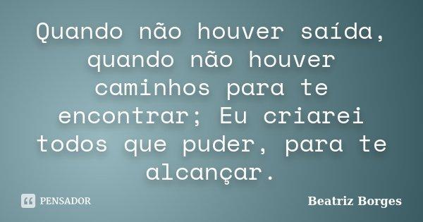 Quando não houver saída, quando não houver caminhos para te encontrar; Eu criarei todos que puder, para te alcançar.... Frase de Beatriz Borges.