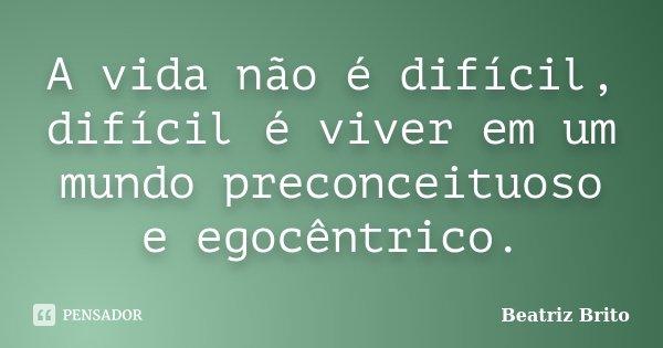 A vida não é difícil,difícil é viver em um mundo preconceituoso e egocêntrico.... Frase de Beatriz Brito.