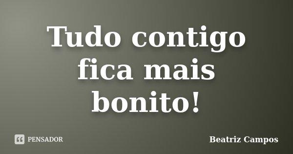 Tudo contigo fica mais bonito!... Frase de Beatriz Campos.