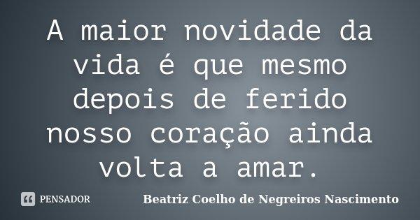A maior novidade da vida é que mesmo depois de ferido nosso coração ainda volta a amar.... Frase de Beatriz Coelho de Negreiros Nascimento.
