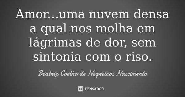 Amor...uma nuvem densa a qual nos molha em lágrimas de dor, sem sintonia com o riso.... Frase de Beatriz Coelho de Negreiros Nascimento.