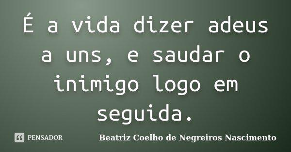 É a vida dizer adeus a uns, e saudar o inimigo logo em seguida.... Frase de Beatriz Coelho de Negreiros Nascimento.