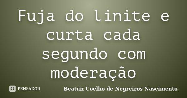 Fuja do linite e curta cada segundo com moderação... Frase de Beatriz Coelho de Negreiros Nascimento.