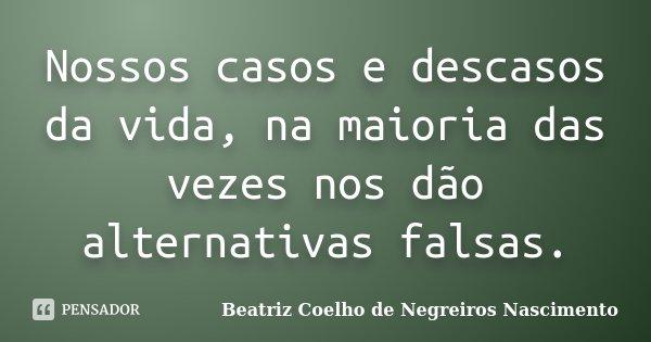 Nossos casos e descasos da vida, na maioria das vezes nos dão alternativas falsas.... Frase de Beatriz Coelho de Negreiros Nascimento.