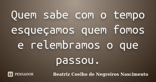 Quem sabe com o tempo esqueçamos quem fomos e relembramos o que passou.... Frase de Beatriz Coelho de Negreiros Nascimento.