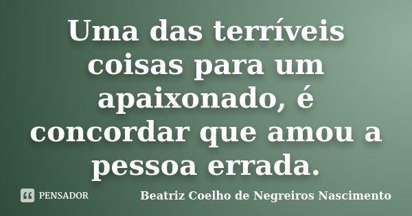 Uma das terríveis coisas para um apaixonado, é concordar que amou a pessoa errada.... Frase de Beatriz Coelho de Negreiros Nascimento.