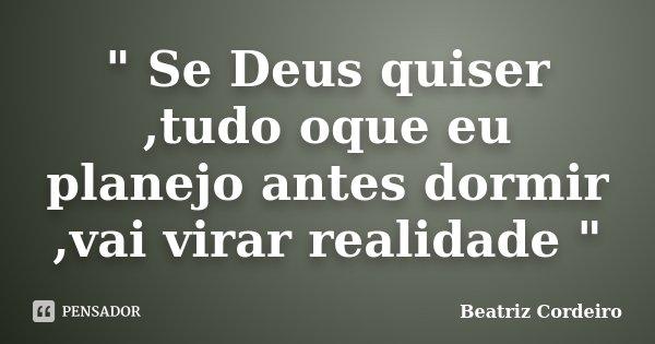 """"""" Se Deus quiser ,tudo oque eu planejo antes dormir ,vai virar realidade """"... Frase de Beatriz Cordeiro."""
