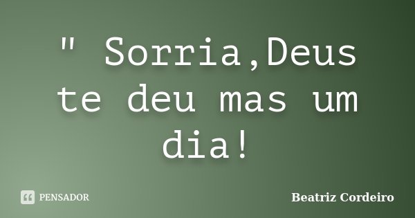 """ Sorria,Deus te deu mas um dia!... Frase de Beatriz Cordeiro."