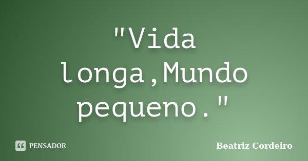 """Vida longa,Mundo pequeno.""... Frase de Beatriz Cordeiro."