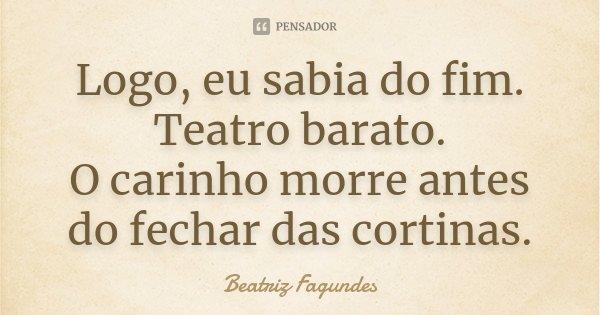 Logo, eu sabia do fim. Teatro barato. O carinho morre antes do fechar das cortinas.... Frase de Beatriz Fagundes.