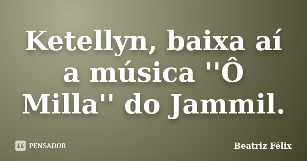 Ketellyn, baixa aí a música ''Ô Milla'' do Jammil.... Frase de Beatriz Felix.
