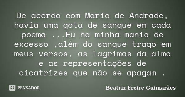 De acordo com Mario de Andrade, havia uma gota de sangue em cada poema ...Eu na minha mania de excesso ,além do sangue trago em meus versos, as lagrimas da alma... Frase de Beatriz Freire Guimarães.