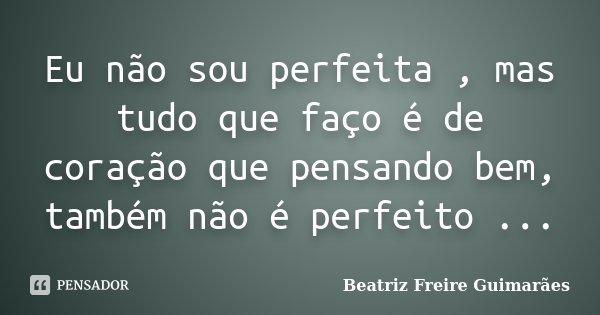 Eu não sou perfeita , mas tudo que faço é de coração que pensando bem, também não é perfeito ...... Frase de Beatriz Freire Guimarães.