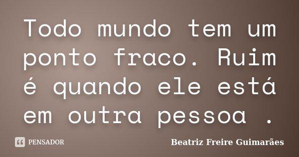 Todo mundo tem um ponto fraco. Ruim é quando ele está em outra pessoa .... Frase de Beatriz Freire Guimarães.