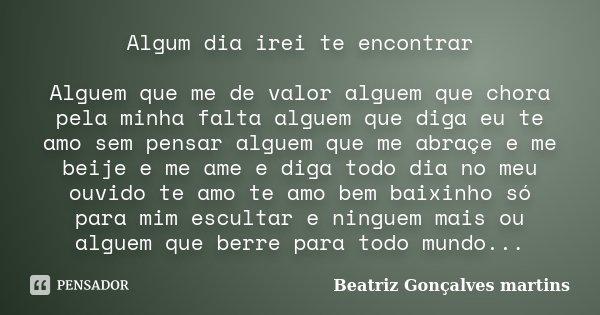Algum dia irei te encontrar Alguem que me de valor alguem que chora pela minha falta alguem que diga eu te amo sem pensar alguem que me abraçe e me beije e me a... Frase de Beatriz Gonçalves Martins.