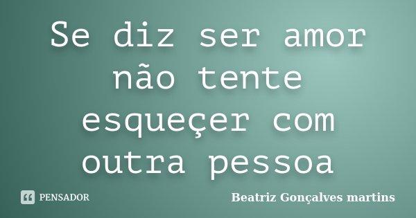 Se diz ser amor não tente esqueçer com outra pessoa... Frase de Beatriz Gonçalves martins.