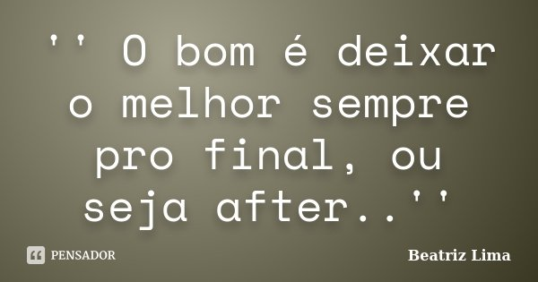 '' O bom é deixar o melhor sempre pro final, ou seja after..''... Frase de Beatriz Lima.