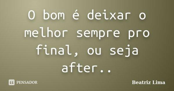 O bom é deixar o melhor sempre pro final, ou seja after..... Frase de Beatriz Lima.