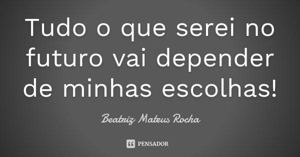 Tudo o que serei no futuro vai depender de minhas escolhas!... Frase de Beatriz Mateus Rocha.