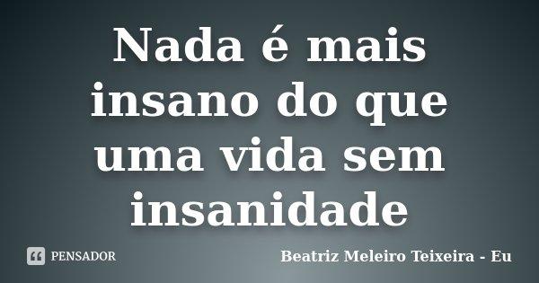 Nada é mais insano do que uma vida sem insanidade... Frase de Beatriz Meleiro Teixeira - Eu.