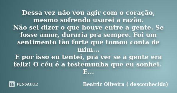Dessa vez não vou agir com o coração , mesmo sofrendo usarei a razão . Não sei dizer o que houve entre a gente,se fosse AMOR duraria pra Sempre . Foi um sentime... Frase de Beatriz Oliveira ( desconhecida).