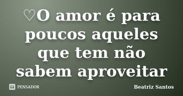 ♡O amor é para poucos aqueles que tem não sabem aproveitar... Frase de Beatriz Santos.