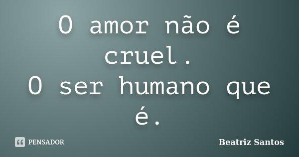 O amor não é cruel. O ser humano que é.... Frase de Beatriz.Santos.