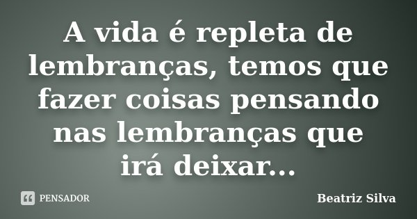 A vida é repleta de lembranças, temos que fazer coisas pensando nas lembranças que irá deixar...... Frase de Beatriz Silva.