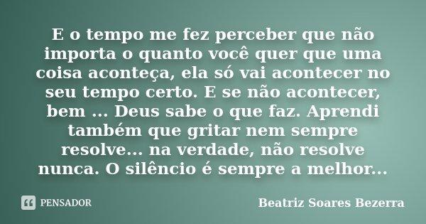 E o tempo me fez perceber que não importa o quanto você quer que uma coisa aconteça, ela só vai acontecer no seu tempo certo. E se não acontecer, bem ... Deus s... Frase de Beatriz Soares Bezerra.