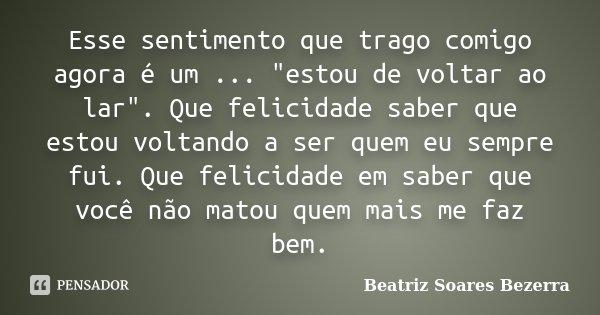 """Esse sentimento que trago comigo agora é um ... """"estou de voltar ao lar"""". Que felicidade saber que estou voltando a ser quem eu sempre fui. Que felici... Frase de Beatriz Soares Bezerra.."""