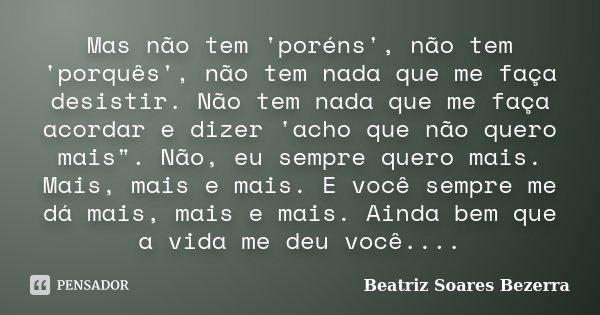 """Mas não tem 'poréns', não tem 'porquês', não tem nada que me faça desistir. Não tem nada que me faça acordar e dizer 'acho que não quero mais"""". Não, eu sem... Frase de Beatriz Soares Bezerra."""