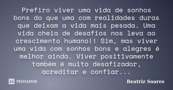 Prefiro viver uma vida de sonhos bons do que uma com realidades duras que deixam a vida mais pesada. Uma vida cheia de desafios nos leva ao crescimento humano!!... Frase de Beatriz Soares.