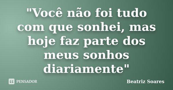 """""""Você não foi tudo com que sonhei, mas hoje faz parte dos meus sonhos diariamente""""... Frase de Beatriz Soares."""