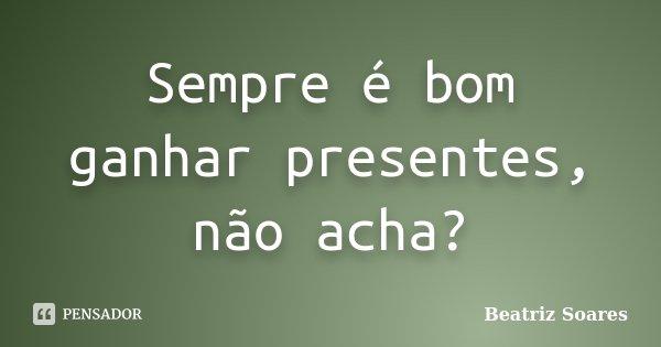 Sempre é bom ganhar presentes, não... Beatriz Soares 8e9cba924d