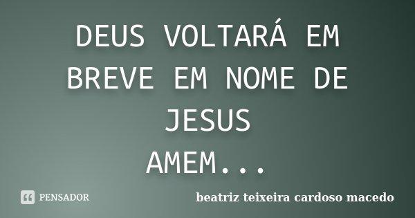 DEUS VOLTARÁ EM BREVE EM NOME DE JESUS AMEM...... Frase de beatriz teixeira cardoso macedo.