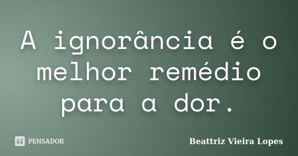 A ignorância é o melhor remédio para a dor.... Frase de Beattriz Vieira Lopes.