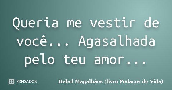 Queria me vestir de você... Agasalhada pelo teu amor...... Frase de Bebel Magalhães (livro Pedaços de Vida).