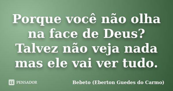 Porque você não olha na face de Deus? Talvez não veja nada mas ele vai ver tudo.... Frase de Bebeto (Eberton Guedes do Carmo).