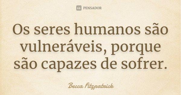 Os seres humanos são vulneráveis, porque são capazes de sofrer.... Frase de Becca Fitzpatrick.