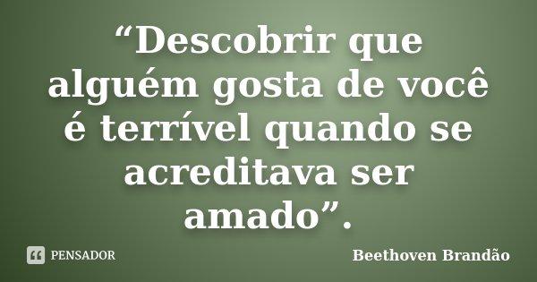 """""""Descobrir que alguém gosta de você é terrível quando se acreditava ser amado"""".... Frase de Beethoven Brandão."""