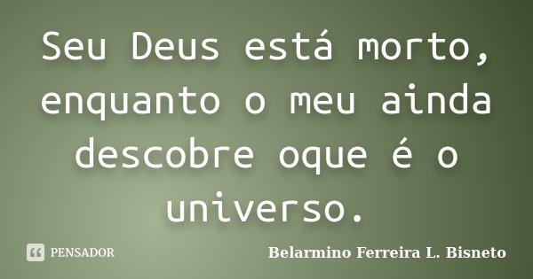 Seu Deus está morto, enquanto o meu ainda descobre oque é o universo.... Frase de Belarmino Ferreira L. Bisneto.