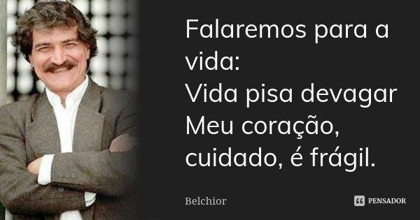 Falaremos para a vida: Vida pisa devagar Meu coração, cuidado, é frágil.... Frase de Belchior.