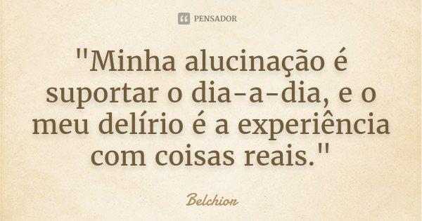 """""""Minha alucinação é suportar o dia-a-dia, e o meu delírio é a experiência com coisas reais.""""... Frase de Belchior."""