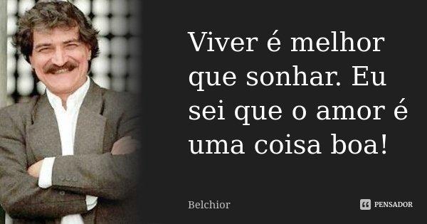 Viver é melhor que sonhar. Eu sei que o amor é uma coisa boa!... Frase de Belchior.