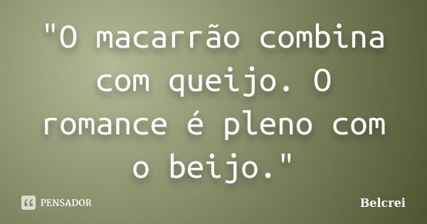 """""""O macarrão combina com queijo. O romance é pleno com o beijo.""""... Frase de Belcrei."""