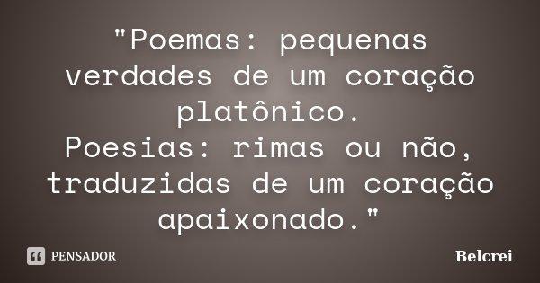 """""""Poemas: pequenas verdades de um coração platônico. Poesias: rimas ou não, traduzidas de um coração apaixonado.""""... Frase de Belcrei."""