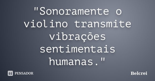 """""""Sonoramente o violino transmite vibrações sentimentais humanas.""""... Frase de Belcrei."""