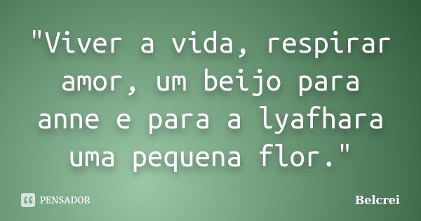 """Viver Por Amor Frases: """"Viver A Vida, Respirar Amor, Um... Belcrei"""
