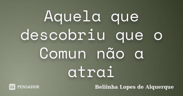 Aquela que descobriu que o Comun não a atrai... Frase de Beliinha Lopes de Alquerque.